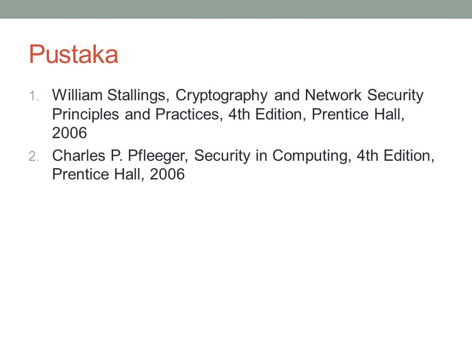 Pustaka William Stallings, Cryptography and Network Security Principles and Practices, 4th Edition, Prentice Hall, 2006.