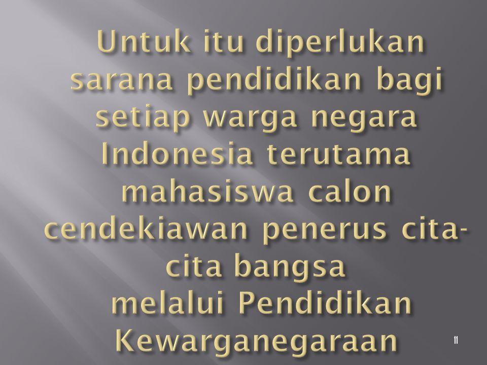 Untuk itu diperlukan sarana pendidikan bagi setiap warga negara Indonesia terutama mahasiswa calon cendekiawan penerus cita-cita bangsa melalui Pendidikan Kewarganegaraan