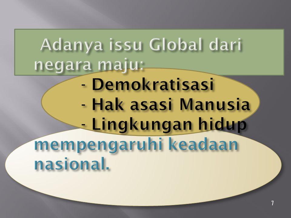 Adanya issu Global dari negara maju: - Demokratisasi - Hak asasi Manusia - Lingkungan hidup mempengaruhi keadaan nasional.