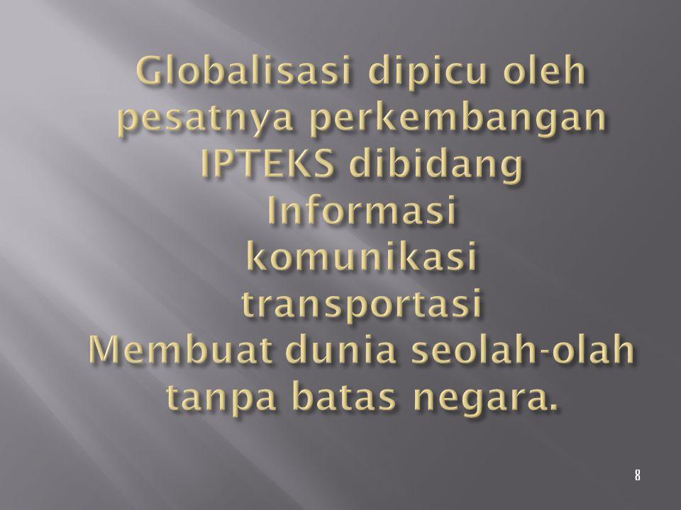 Globalisasi dipicu oleh pesatnya perkembangan IPTEKS dibidang Informasi komunikasi transportasi Membuat dunia seolah-olah tanpa batas negara.
