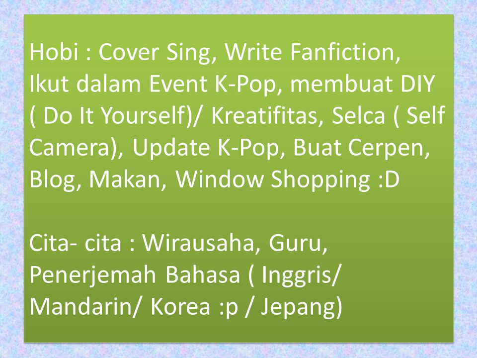 Hobi : Cover Sing, Write Fanfiction, Ikut dalam Event K-Pop, membuat DIY ( Do It Yourself)/ Kreatifitas, Selca ( Self Camera), Update K-Pop, Buat Cerpen, Blog, Makan, Window Shopping :D Cita- cita : Wirausaha, Guru, Penerjemah Bahasa ( Inggris/ Mandarin/ Korea :p / Jepang)