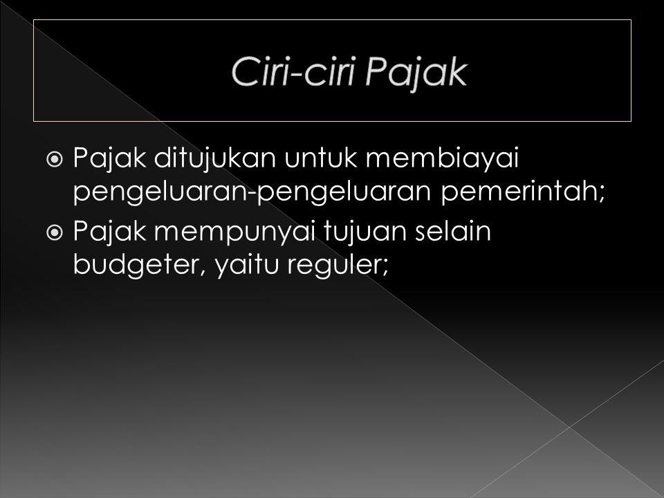 Ciri-ciri Pajak Pajak ditujukan untuk membiayai pengeluaran-pengeluaran pemerintah; Pajak mempunyai tujuan selain budgeter, yaitu reguler;