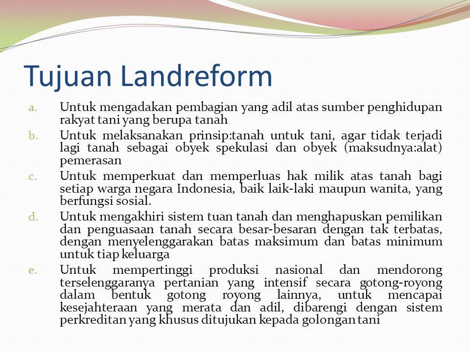 Tujuan Landreform Untuk mengadakan pembagian yang adil atas sumber penghidupan rakyat tani yang berupa tanah.