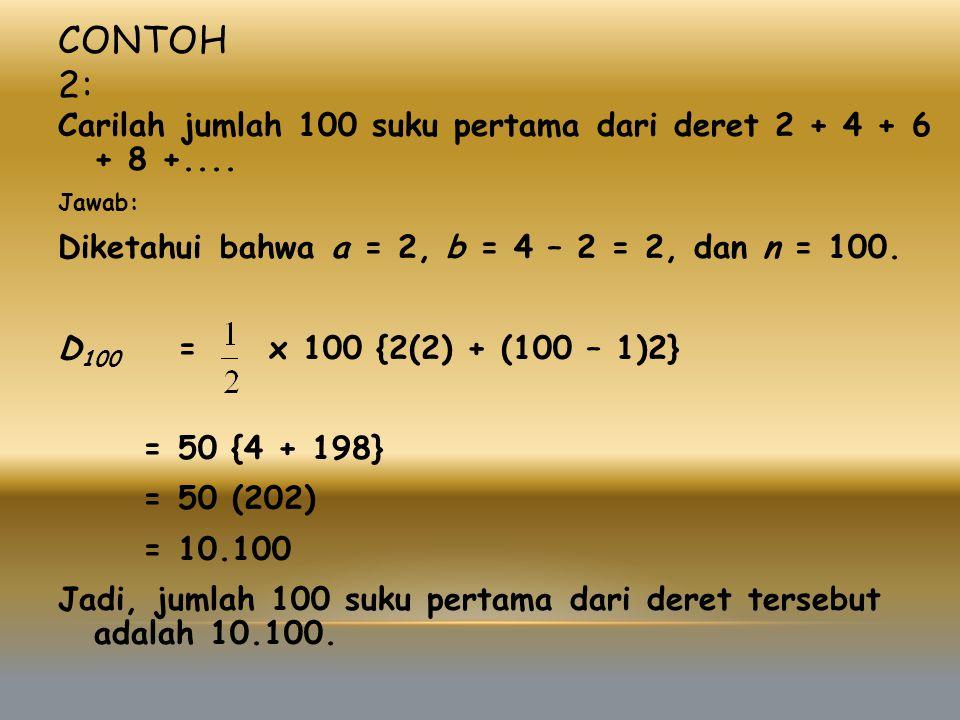 Contoh 2: Carilah jumlah 100 suku pertama dari deret 2 + 4 + 6 + 8 +.... Jawab: Diketahui bahwa a = 2, b = 4 – 2 = 2, dan n = 100.
