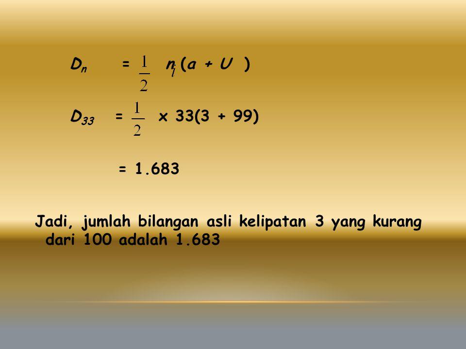 Dn = n (a + U ) D33 = x 33(3 + 99) = 1.683 Jadi, jumlah bilangan asli kelipatan 3 yang kurang dari 100 adalah 1.683