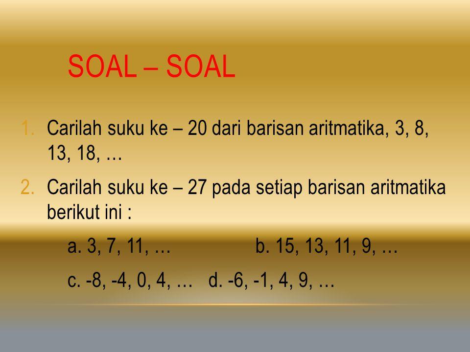 Soal – soal Carilah suku ke – 20 dari barisan aritmatika, 3, 8, 13, 18, … Carilah suku ke – 27 pada setiap barisan aritmatika berikut ini :