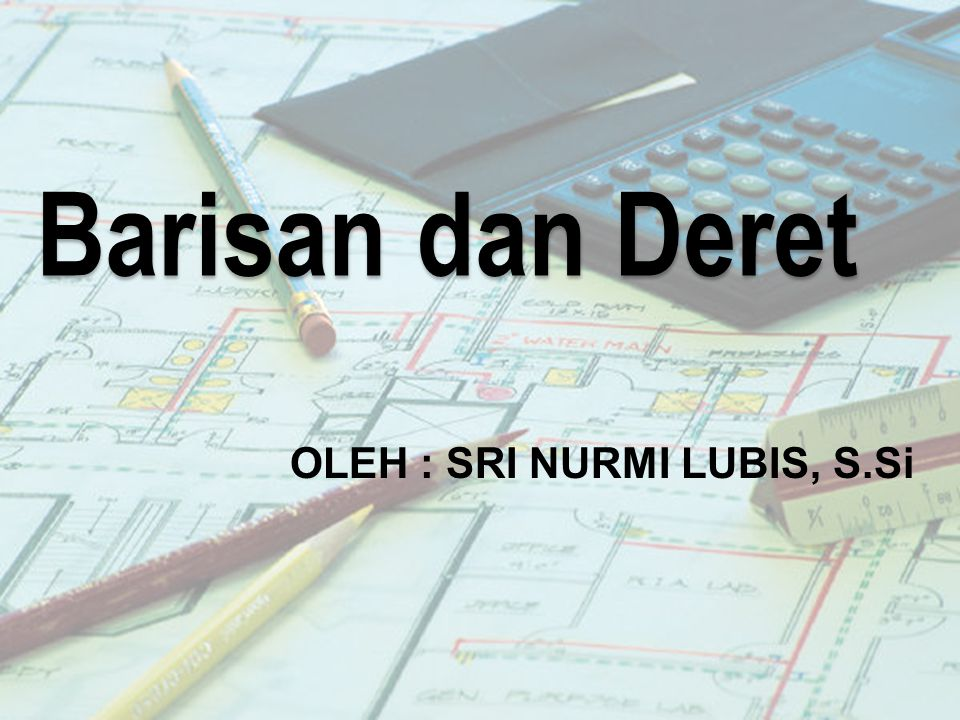Barisan dan Deret OLEH : SRI NURMI LUBIS, S.Si