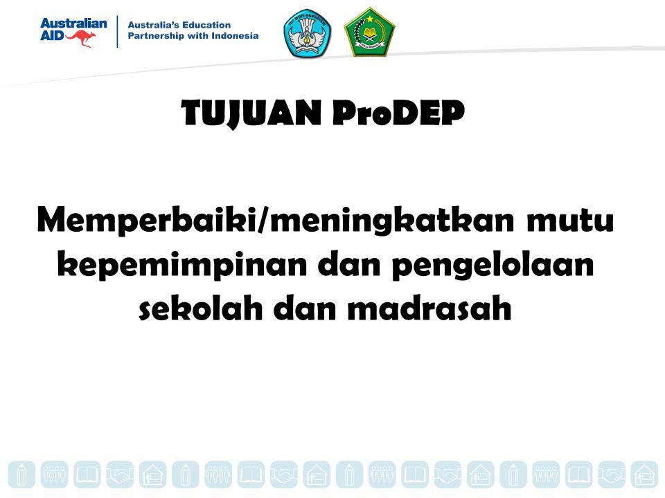 TUJUAN ProDEP Memperbaiki/meningkatkan mutu kepemimpinan dan pengelolaan sekolah dan madrasah