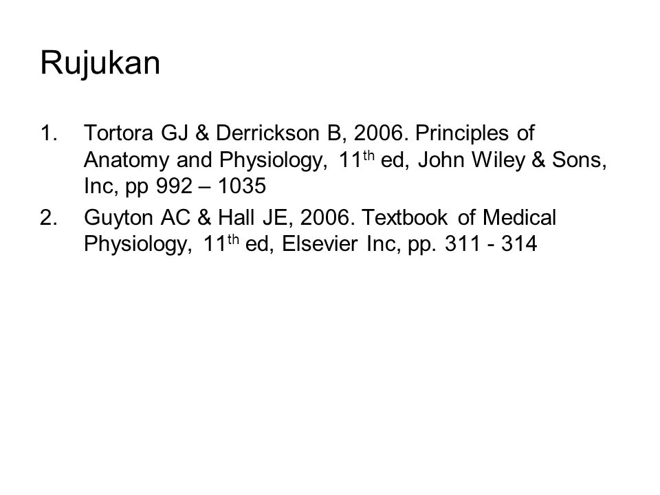 Rujukan Tortora GJ & Derrickson B, 2006. Principles of Anatomy and Physiology, 11th ed, John Wiley & Sons, Inc, pp 992 – 1035.