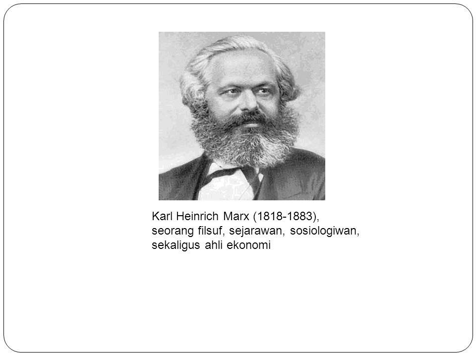 Karl Heinrich Marx (1818-1883), seorang filsuf, sejarawan, sosiologiwan, sekaligus ahli ekonomi