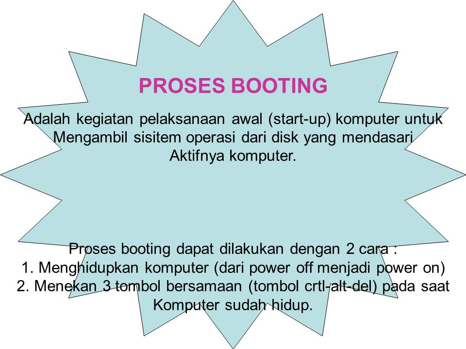 PROSES BOOTING Adalah kegiatan pelaksanaan awal (start-up) komputer untuk. Mengambil sisitem operasi dari disk yang mendasari.