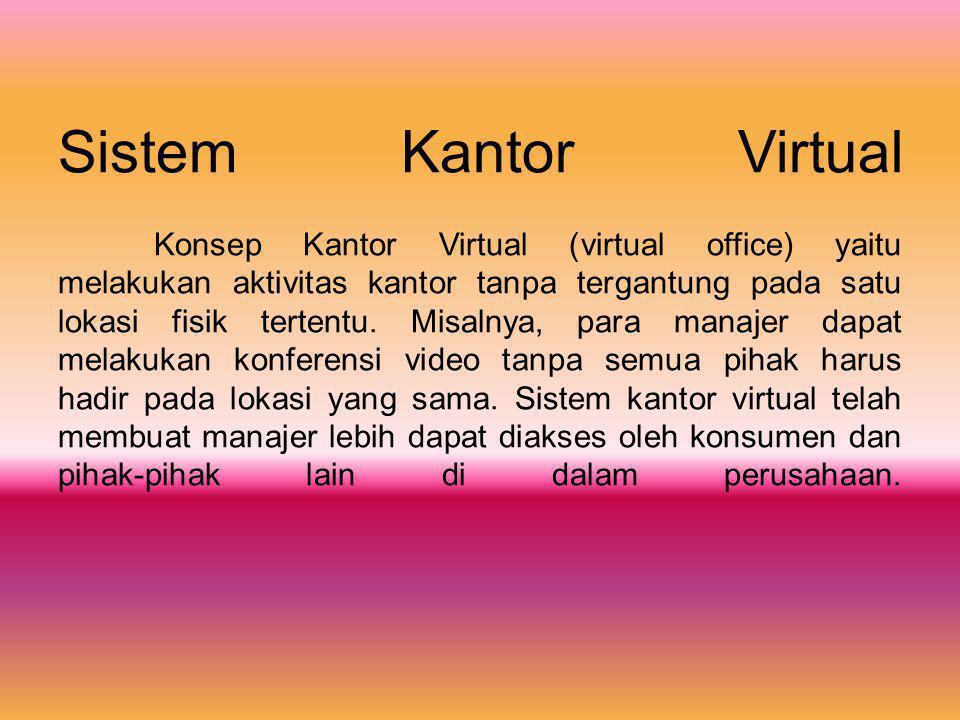 Sistem Kantor Virtual Konsep Kantor Virtual (virtual office) yaitu melakukan aktivitas kantor tanpa tergantung pada satu lokasi fisik tertentu.