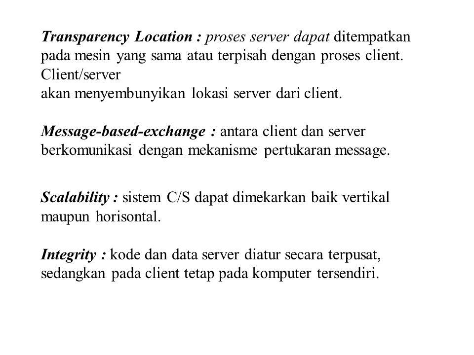 Transparency Location : proses server dapat ditempatkan pada mesin yang sama atau terpisah dengan proses client. Client/server