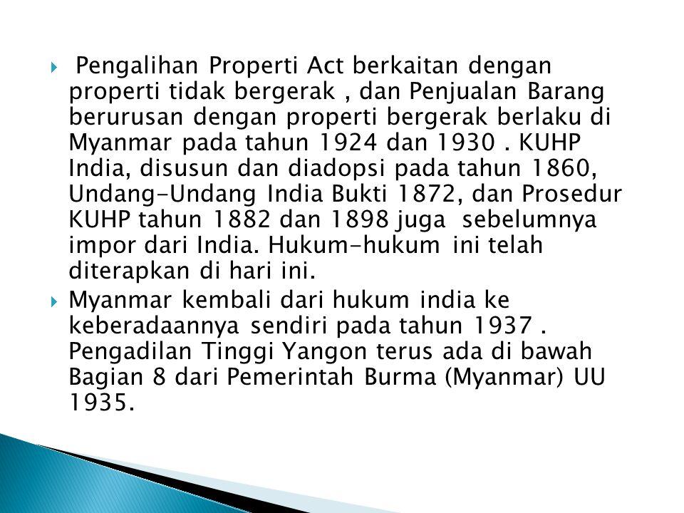 Pengalihan Properti Act berkaitan dengan properti tidak bergerak , dan Penjualan Barang berurusan dengan properti bergerak berlaku di Myanmar pada tahun 1924 dan 1930 . KUHP India, disusun dan diadopsi pada tahun 1860, Undang-Undang India Bukti 1872, dan Prosedur KUHP tahun 1882 dan 1898 juga sebelumnya impor dari India. Hukum-hukum ini telah diterapkan di hari ini.