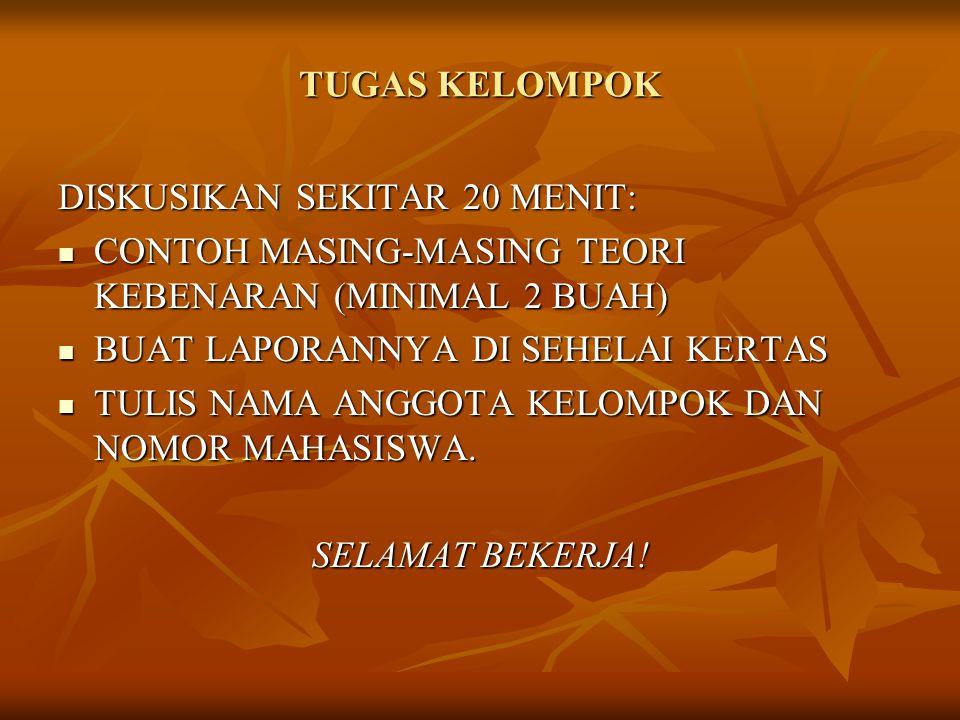 TUGAS KELOMPOK DISKUSIKAN SEKITAR 20 MENIT: CONTOH MASING-MASING TEORI KEBENARAN (MINIMAL 2 BUAH) BUAT LAPORANNYA DI SEHELAI KERTAS.