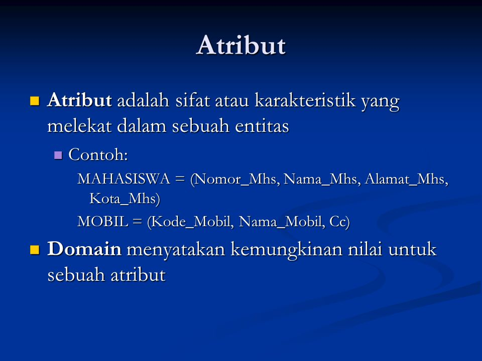 Atribut Atribut adalah sifat atau karakteristik yang melekat dalam sebuah entitas. Contoh: MAHASISWA = (Nomor_Mhs, Nama_Mhs, Alamat_Mhs, Kota_Mhs)