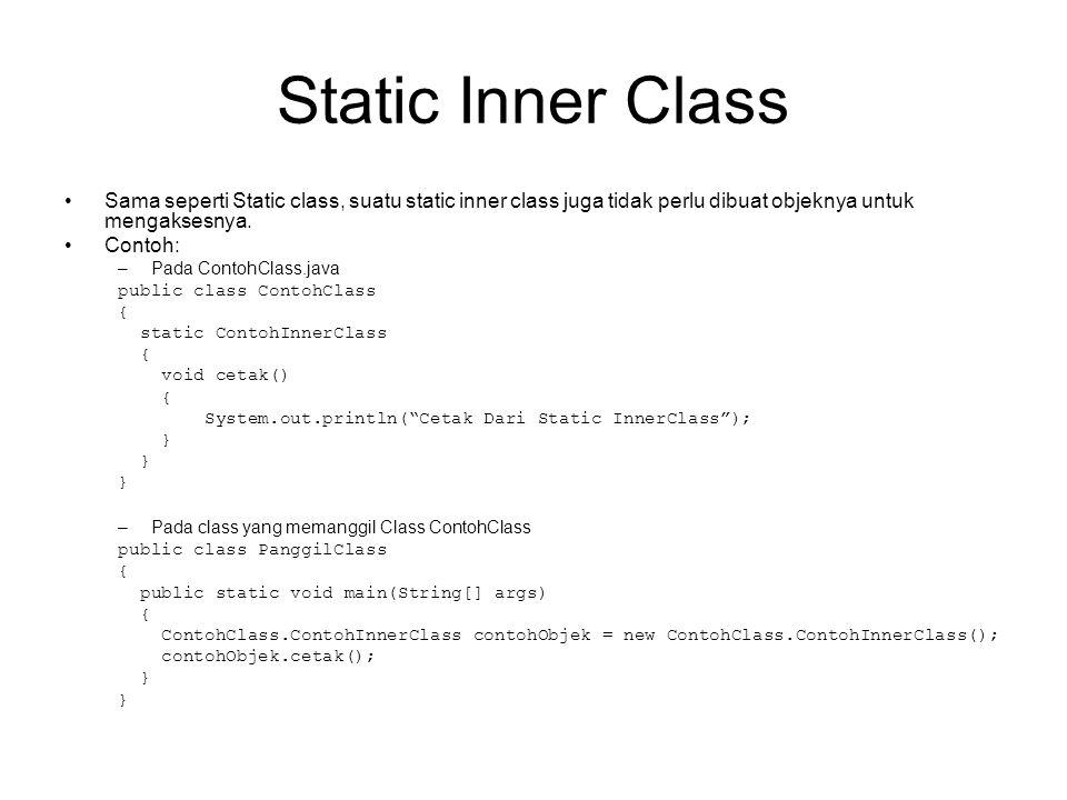 Static Inner Class Sama seperti Static class, suatu static inner class juga tidak perlu dibuat objeknya untuk mengaksesnya.