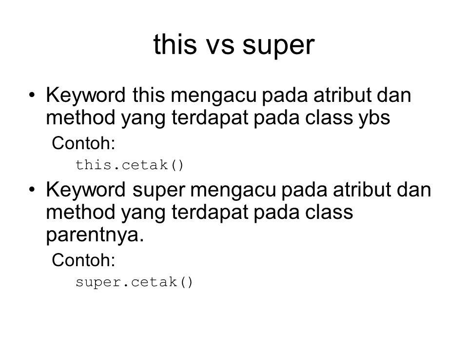this vs super Keyword this mengacu pada atribut dan method yang terdapat pada class ybs. Contoh: this.cetak()