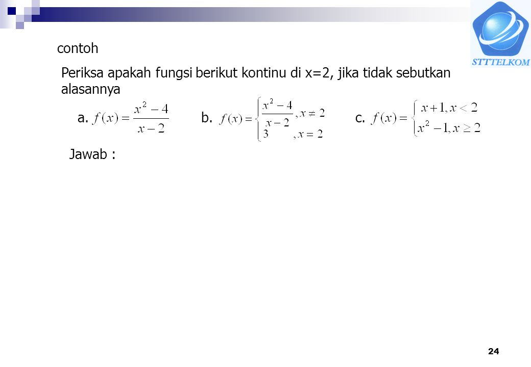 contoh Periksa apakah fungsi berikut kontinu di x=2, jika tidak sebutkan alasannya a. b. c. Jawab :
