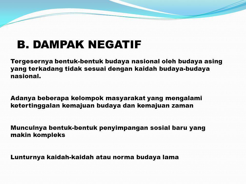 B. DAMPAK NEGATIF Tergesernya bentuk-bentuk budaya nasional oleh budaya asing. yang terkadang tidak sesuai dengan kaidah budaya-budaya.