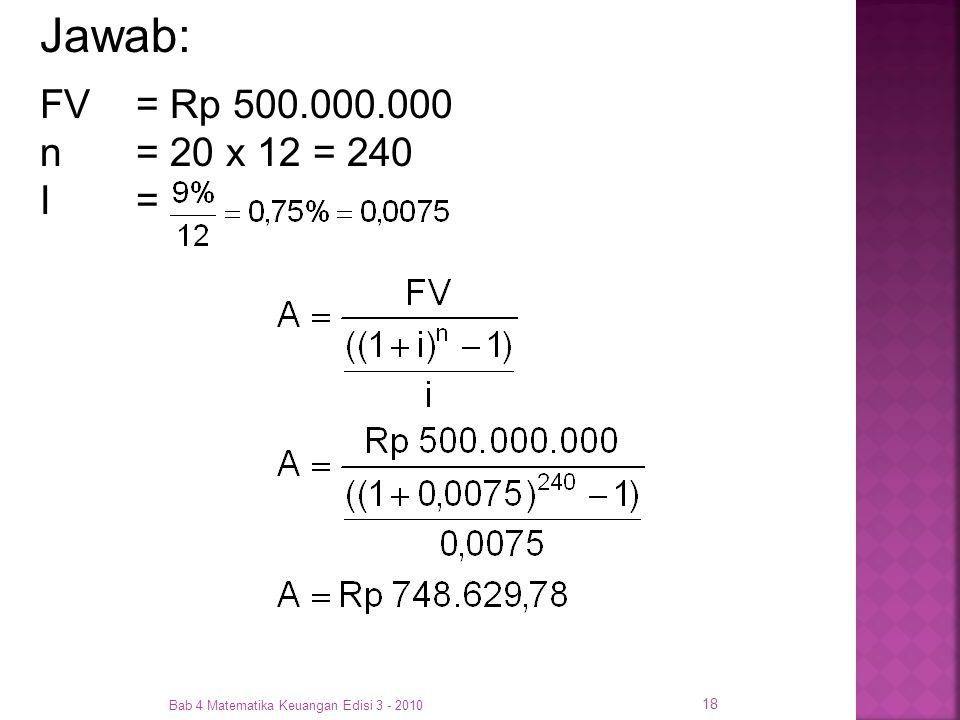 Jawab: FV = Rp 500.000.000 n = 20 x 12 = 240 I = Bab 4 Matematika Keuangan Edisi 3 - 2010