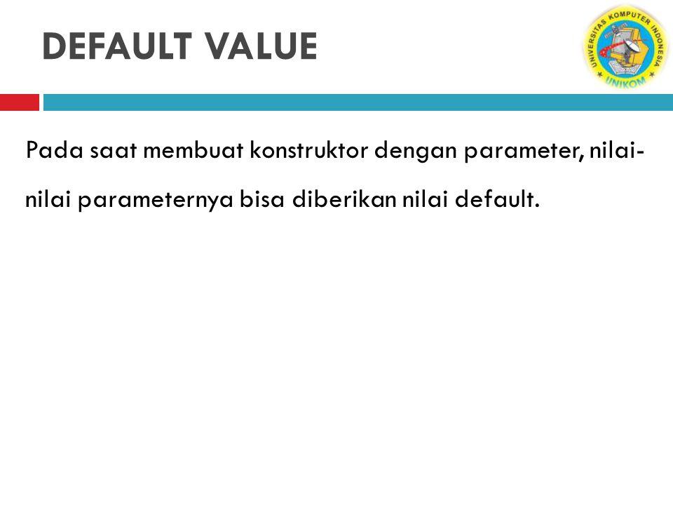 DEFAULT VALUE Pada saat membuat konstruktor dengan parameter, nilai-nilai parameternya bisa diberikan nilai default.