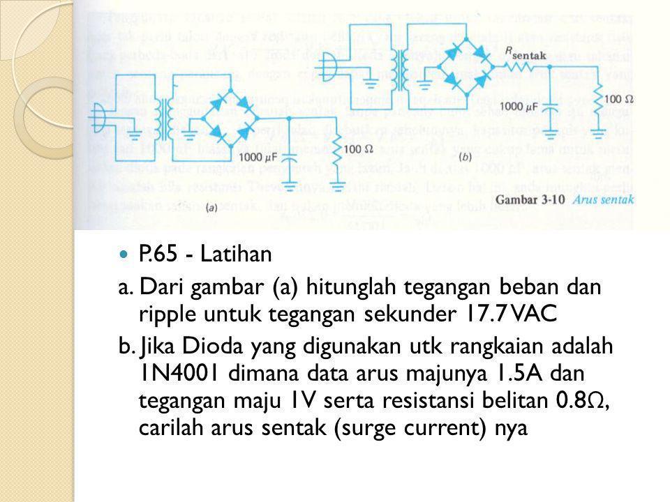 P.65 - Latihan a. Dari gambar (a) hitunglah tegangan beban dan ripple untuk tegangan sekunder 17.7 VAC.