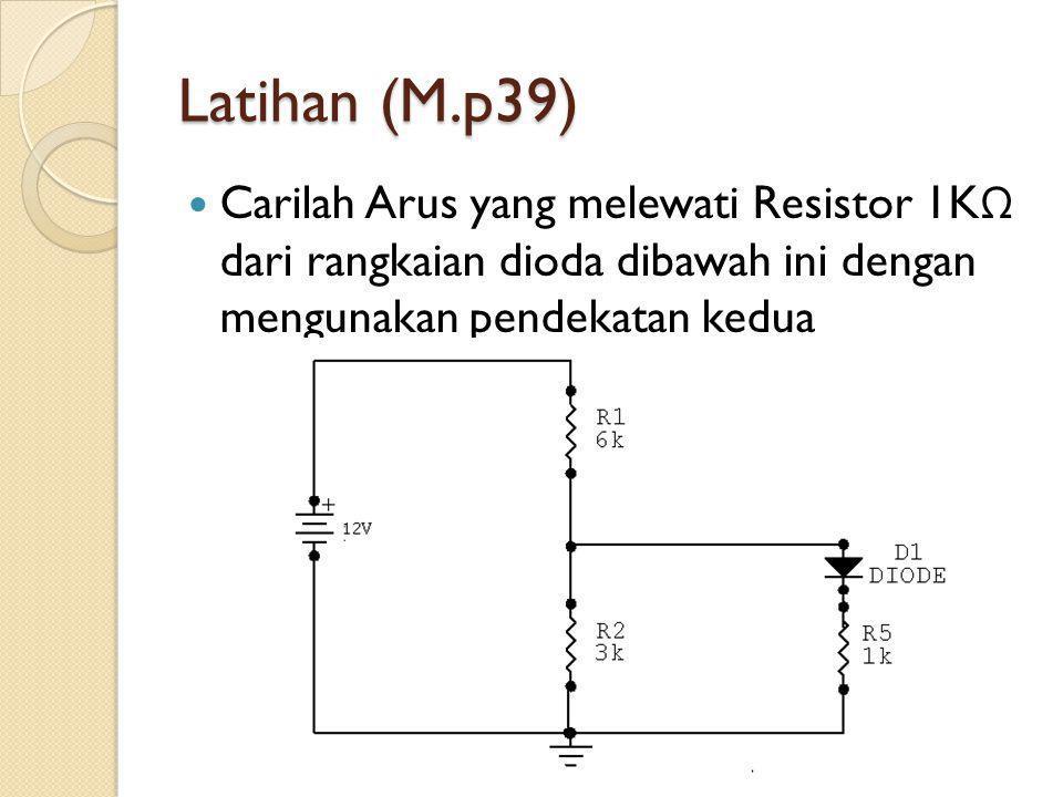 Latihan (M.p39) Carilah Arus yang melewati Resistor 1KΩ dari rangkaian dioda dibawah ini dengan mengunakan pendekatan kedua.
