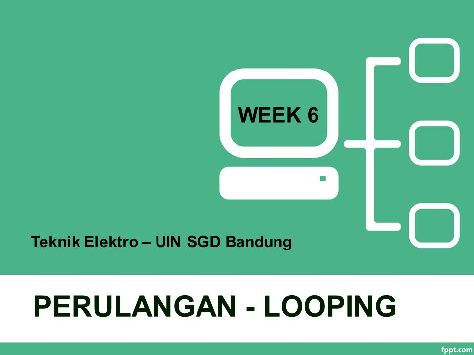WEEK 6 Teknik Elektro – UIN SGD Bandung PERULANGAN - LOOPING
