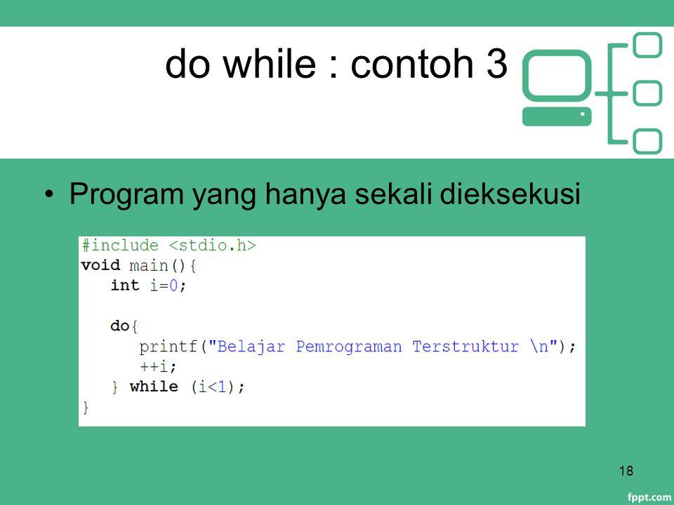 do while : contoh 3 Program yang hanya sekali dieksekusi