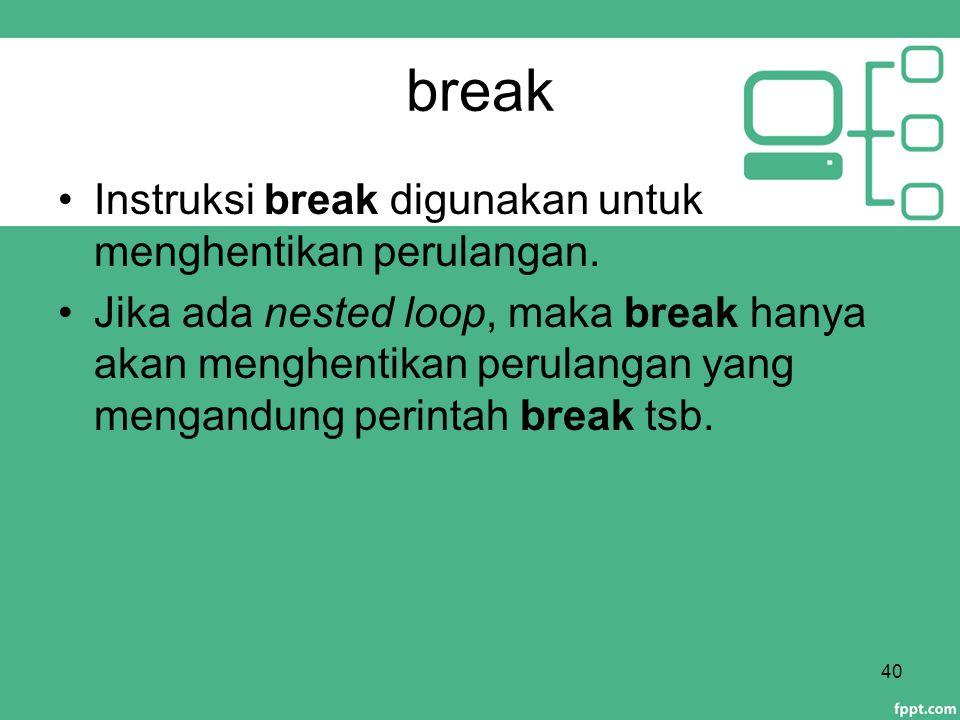 break Instruksi break digunakan untuk menghentikan perulangan.