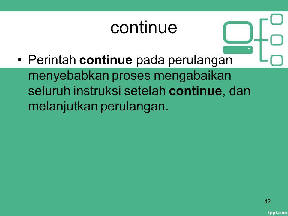 continue Perintah continue pada perulangan menyebabkan proses mengabaikan seluruh instruksi setelah continue, dan melanjutkan perulangan.