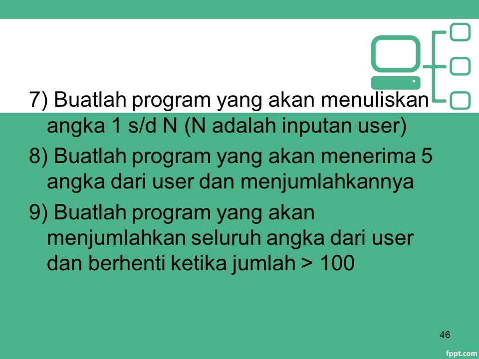 7) Buatlah program yang akan menuliskan angka 1 s/d N (N adalah inputan user) 8) Buatlah program yang akan menerima 5 angka dari user dan menjumlahkannya 9) Buatlah program yang akan menjumlahkan seluruh angka dari user dan berhenti ketika jumlah > 100