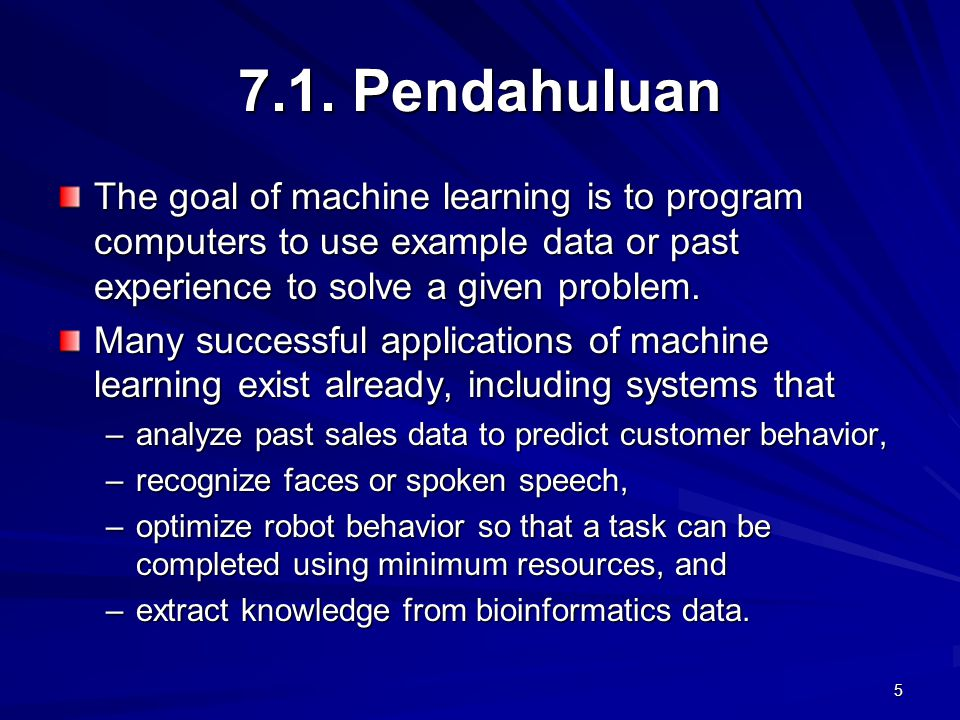 7.1. Pendahuluan The goal of machine learning is to program computers to use example data or past experience to solve a given problem.