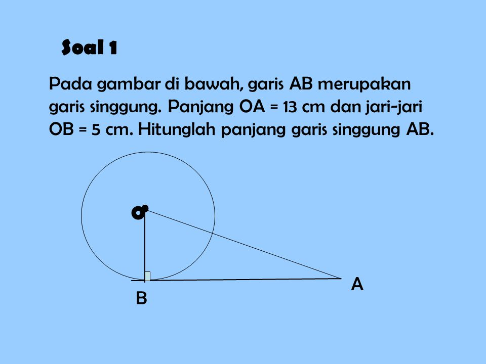 Soal 1 Pada gambar di bawah, garis AB merupakan garis singgung. Panjang OA = 13 cm dan jari-jari OB = 5 cm. Hitunglah panjang garis singgung AB.