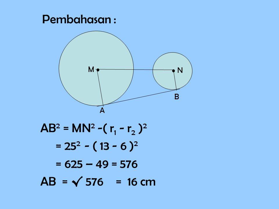 Pembahasan : AB2 = MN2 -( r1 - r2 )2 = 252 - ( 13 - 6 )2