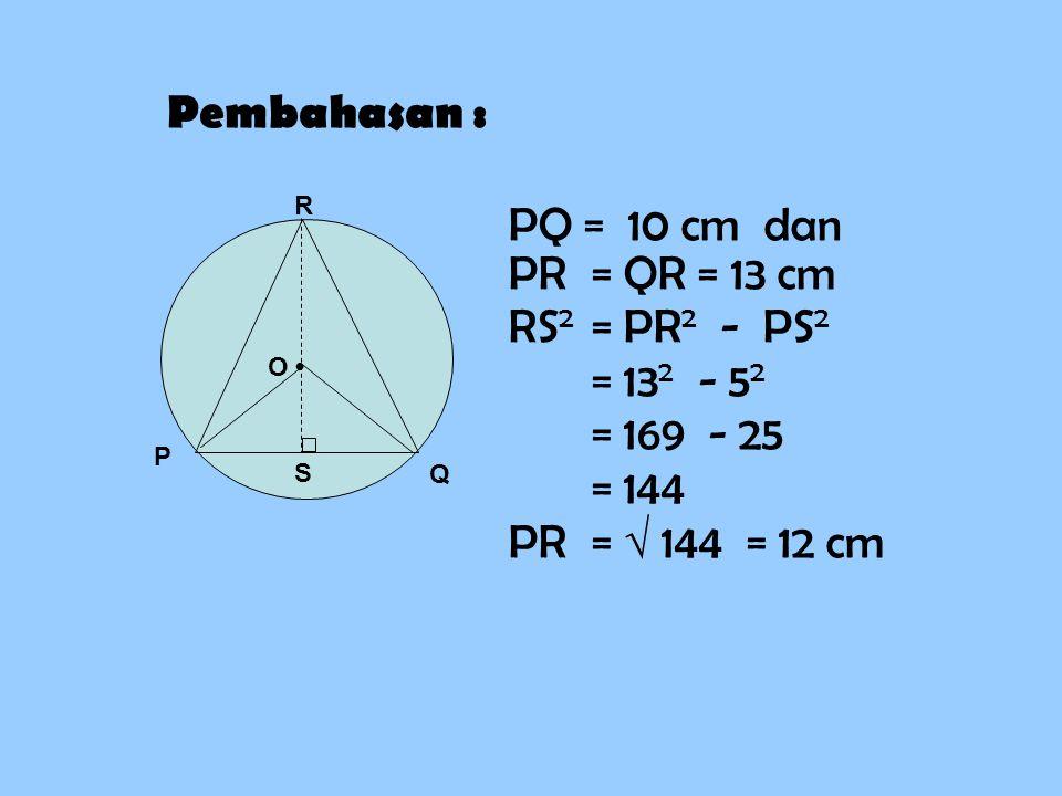 Pembahasan : PQ = 10 cm dan PR = QR = 13 cm RS2 = PR2 - PS2 = 132 - 52