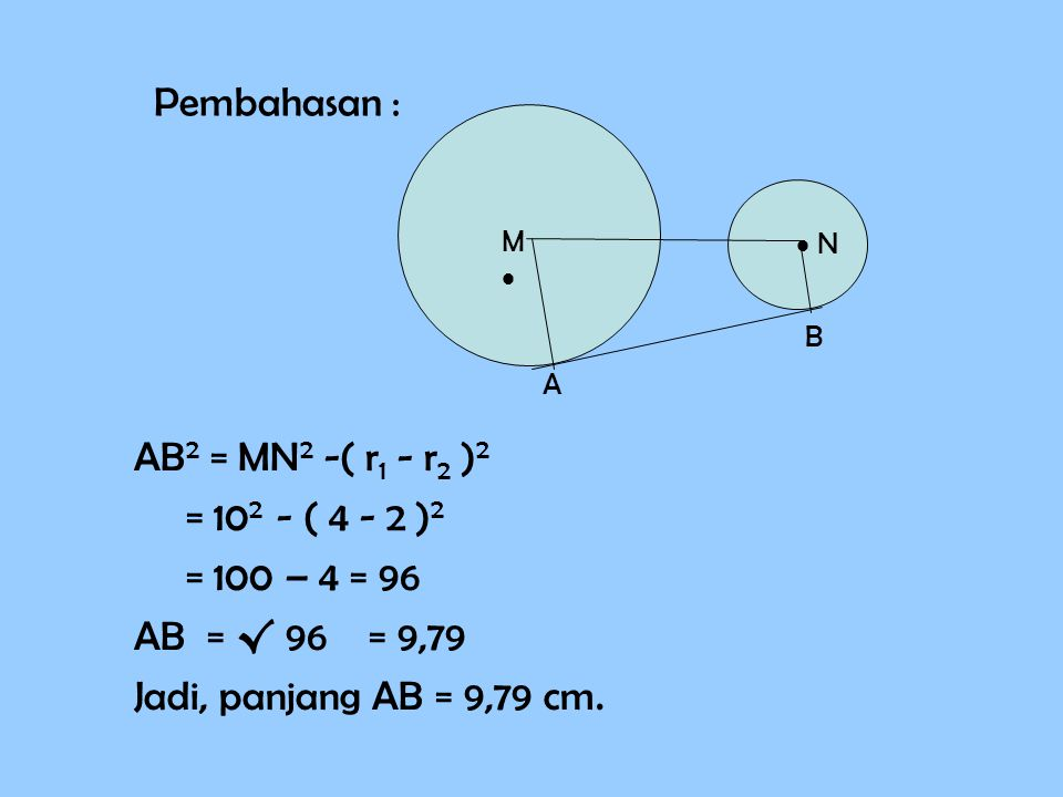 Pembahasan : AB2 = MN2 -( r1 - r2 )2 = 102 - ( 4 - 2 )2 = 100 – 4 = 96