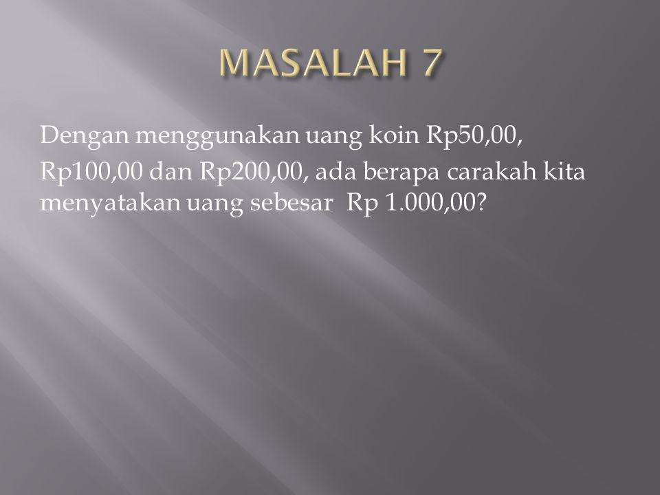 MASALAH 7 Dengan menggunakan uang koin Rp50,00, Rp100,00 dan Rp200,00, ada berapa carakah kita menyatakan uang sebesar Rp 1.000,00.
