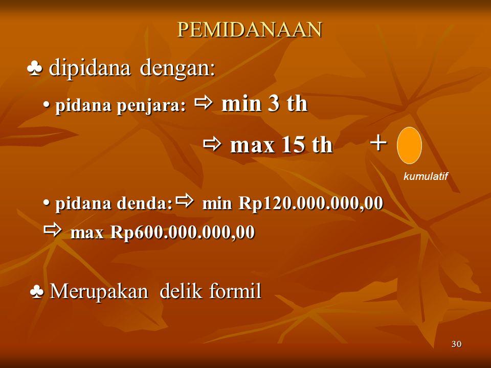 ♣ dipidana dengan:  max 15 th + PEMIDANAAN ♣ Merupakan delik formil