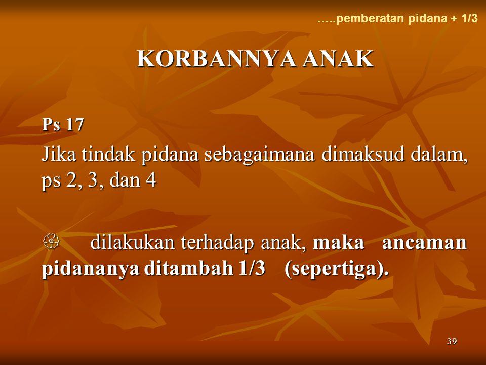 …..pemberatan pidana + 1/3 KORBANNYA ANAK. Ps 17. Jika tindak pidana sebagaimana dimaksud dalam, ps 2, 3, dan 4.