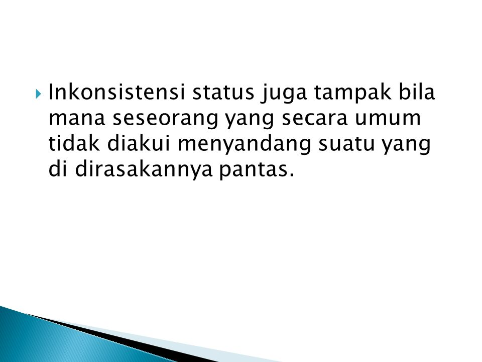 Inkonsistensi status juga tampak bila mana seseorang yang secara umum tidak diakui menyandang suatu yang di dirasakannya pantas.