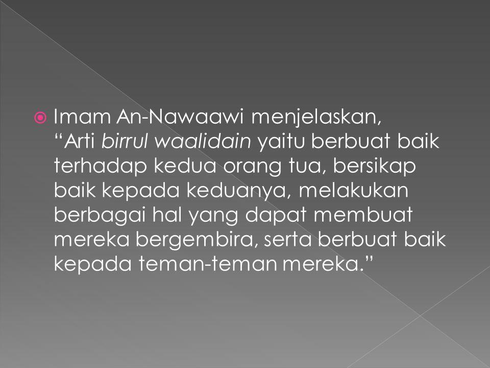 Imam An-Nawaawi menjelaskan, Arti birrul waalidain yaitu berbuat baik terhadap kedua orang tua, bersikap baik kepada keduanya, melakukan berbagai hal yang dapat membuat mereka bergembira, serta berbuat baik kepada teman-teman mereka.