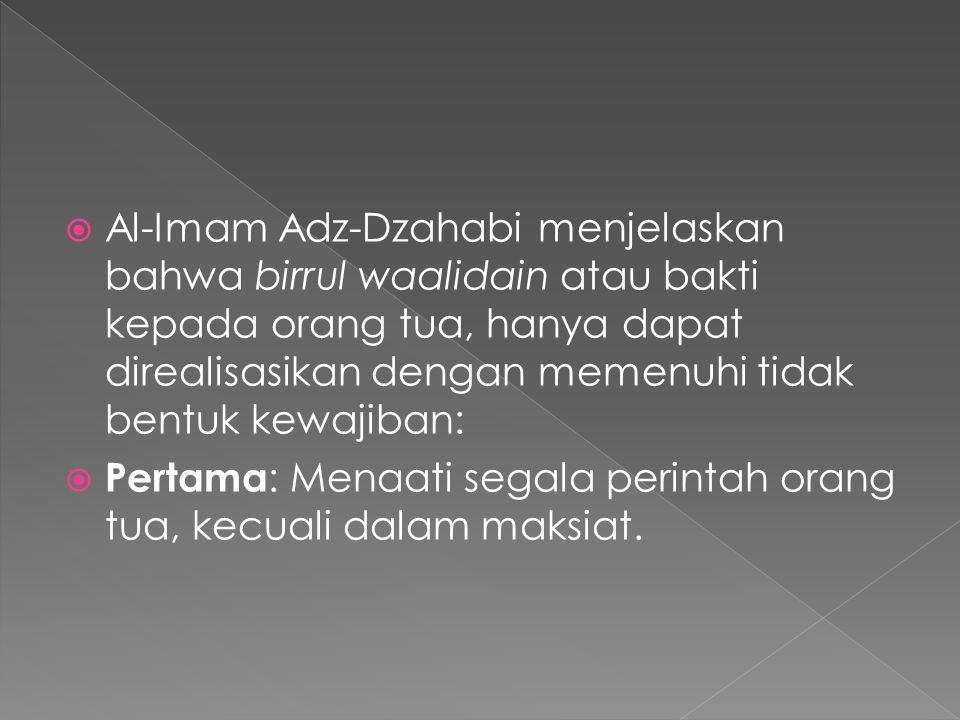 Al-Imam Adz-Dzahabi menjelaskan bahwa birrul waalidain atau bakti kepada orang tua, hanya dapat direalisasikan dengan memenuhi tidak bentuk kewajiban: