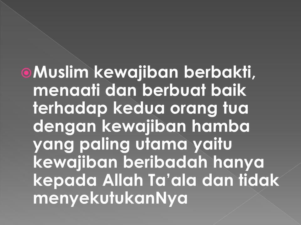 Muslim kewajiban berbakti, menaati dan berbuat baik terhadap kedua orang tua dengan kewajiban hamba yang paling utama yaitu kewajiban beribadah hanya kepada Allah Ta'ala dan tidak menyekutukanNya