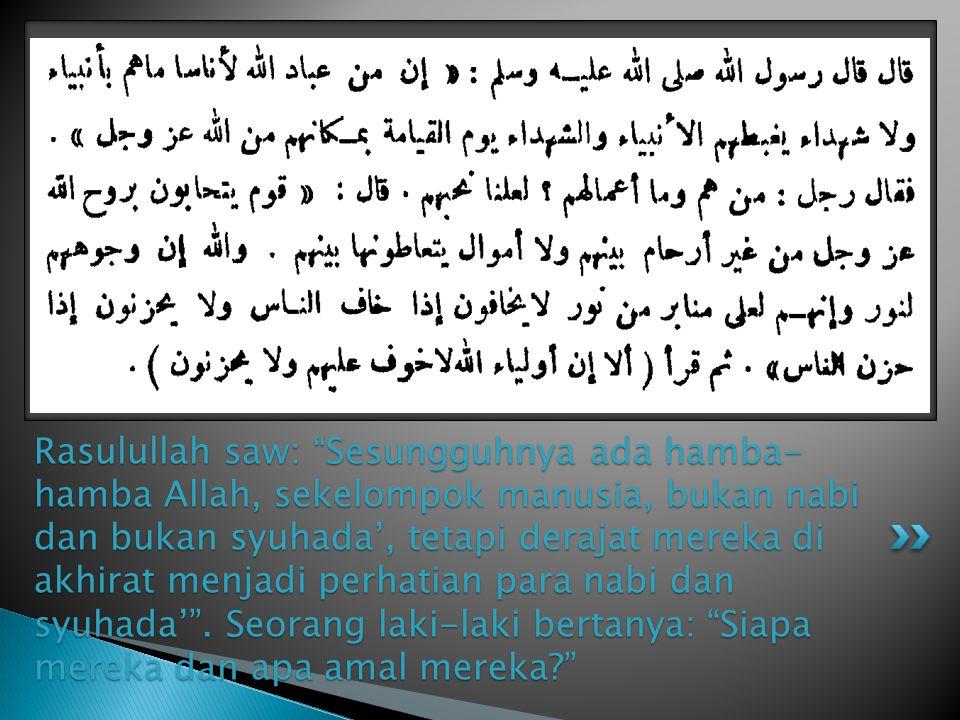 Rasulullah saw: Sesungguhnya ada hamba-hamba Allah, sekelompok manusia, bukan nabi dan bukan syuhada', tetapi derajat mereka di akhirat menjadi perhatian para nabi dan syuhada' .