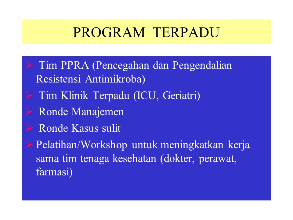 PROGRAM TERPADU Tim PPRA (Pencegahan dan Pengendalian Resistensi Antimikroba) Tim Klinik Terpadu (ICU, Geriatri)