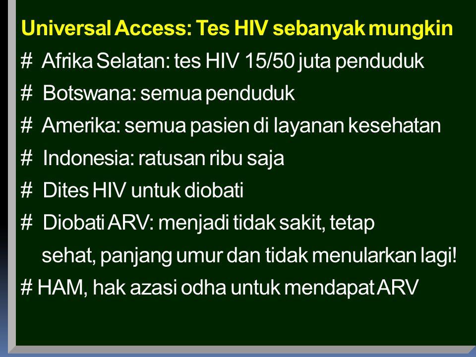 Universal Access: Tes HIV sebanyak mungkin # Afrika Selatan: tes HIV 15/50 juta penduduk # Botswana: semua penduduk # Amerika: semua pasien di layanan kesehatan # Indonesia: ratusan ribu saja # Dites HIV untuk diobati # Diobati ARV: menjadi tidak sakit, tetap sehat, panjang umur dan tidak menularkan lagi.