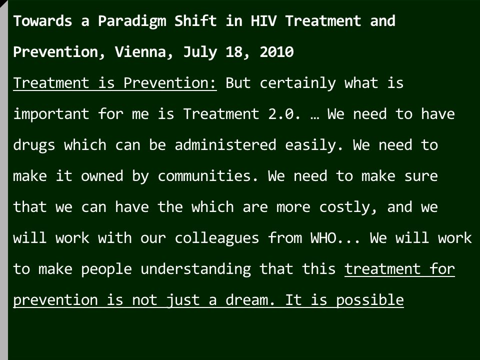 Towards a Paradigm Shift in HIV Treatment and Prevention, Vienna, July 18, 2010 Treatment is Prevention: But certainly what is important for me is Treatment 2.0.