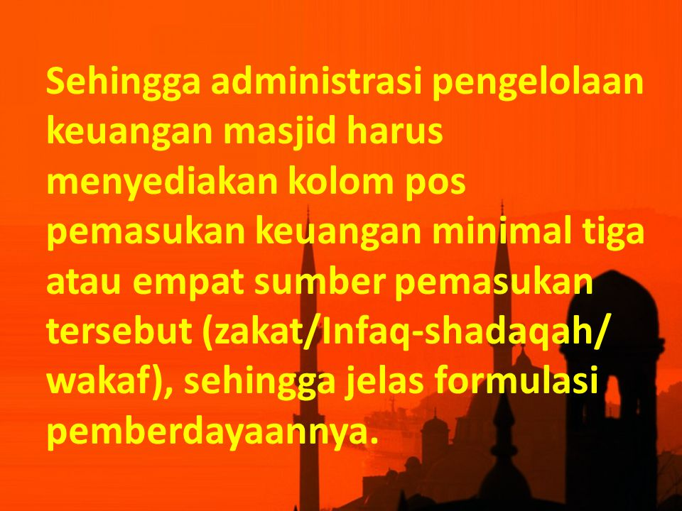 Sehingga administrasi pengelolaan keuangan masjid harus menyediakan kolom pos pemasukan keuangan minimal tiga atau empat sumber pemasukan tersebut (zakat/Infaq-shadaqah/ wakaf), sehingga jelas formulasi pemberdayaannya.